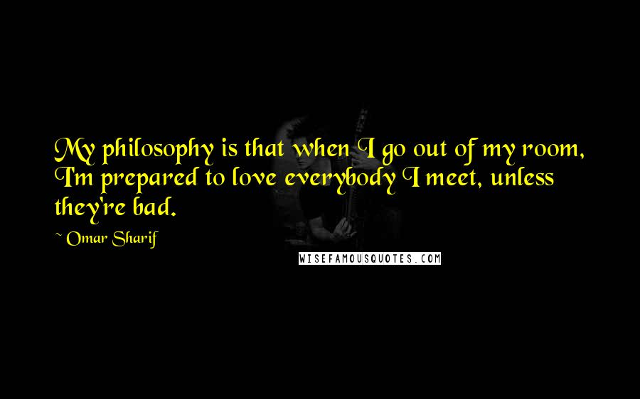 Omar Sharif quotes: My philosophy is that when I go out of my room, I'm prepared to love everybody I meet, unless they're bad.
