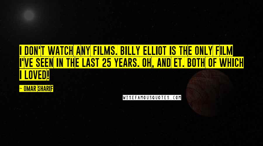Omar Sharif quotes: I don't watch any films. Billy Elliot is the only film I've seen in the last 25 years. Oh, and ET. Both of which I loved!
