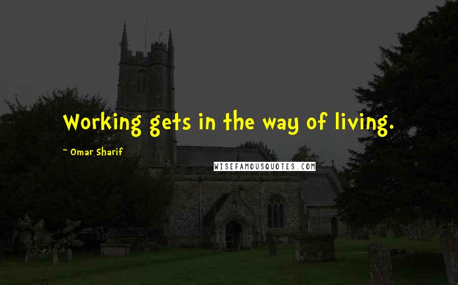 Omar Sharif quotes: Working gets in the way of living.