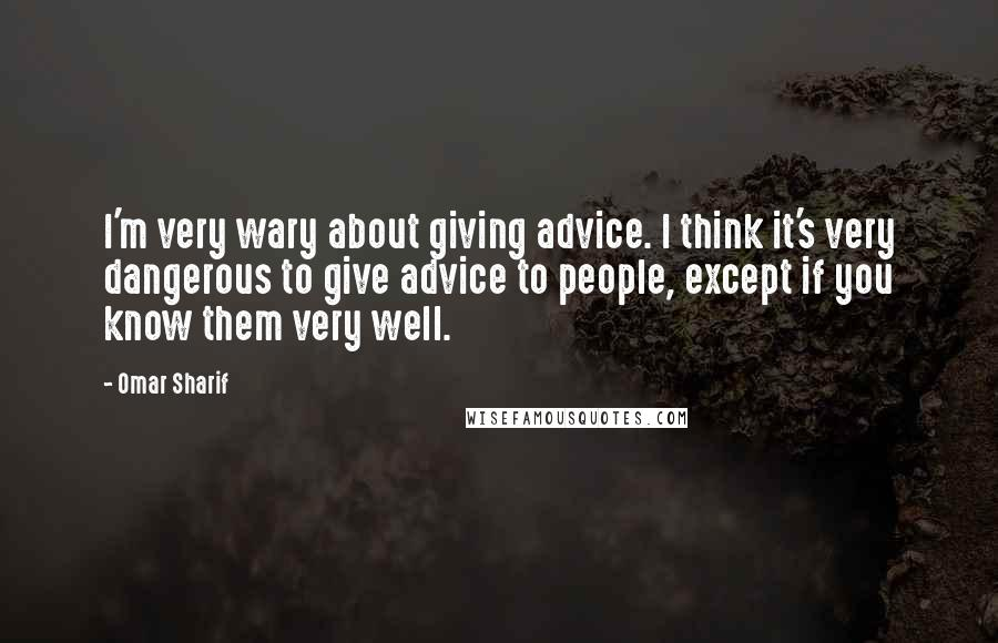 Omar Sharif quotes: I'm very wary about giving advice. I think it's very dangerous to give advice to people, except if you know them very well.