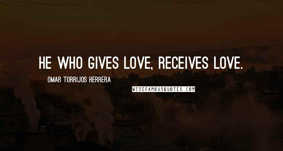 Omar Torrijos Herrera quotes: He who gives love, receives love.