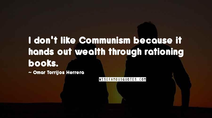 Omar Torrijos Herrera quotes: I don't like Communism because it hands out wealth through rationing books.