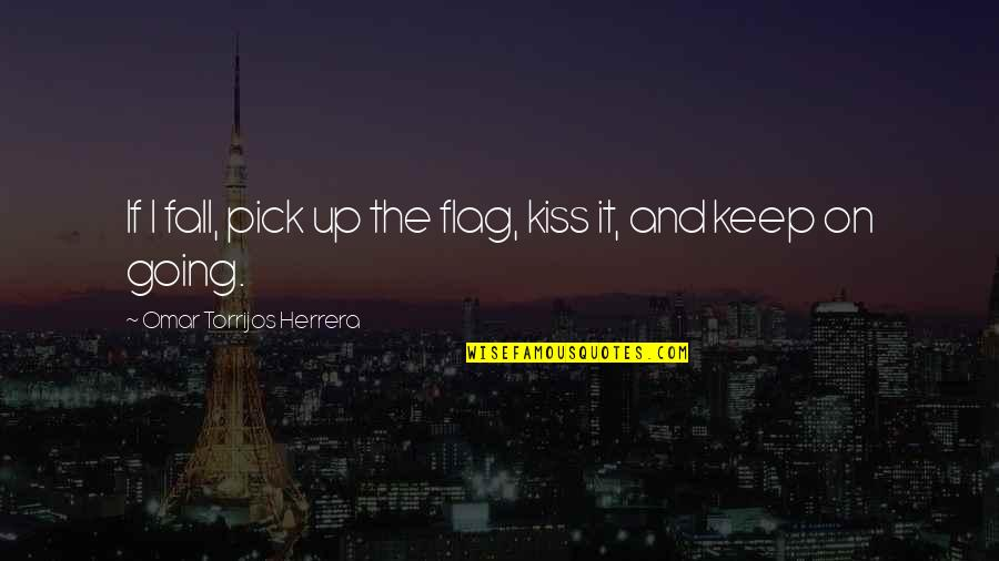 Omar Torrijos Herrera Quotes By Omar Torrijos Herrera: If I fall, pick up the flag, kiss