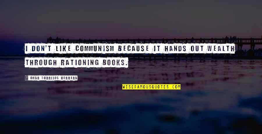 Omar Torrijos Herrera Quotes By Omar Torrijos Herrera: I don't like Communism because it hands out