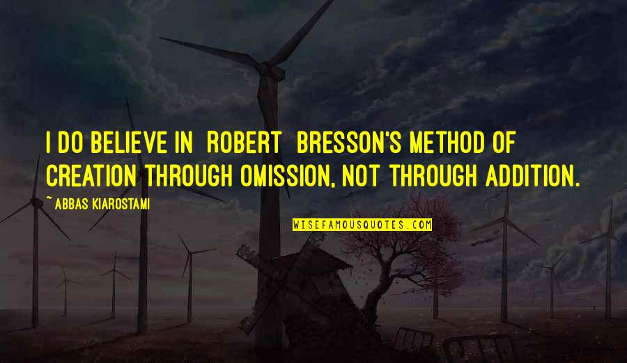 Omission Quotes By Abbas Kiarostami: I do believe in [Robert] Bresson's method of