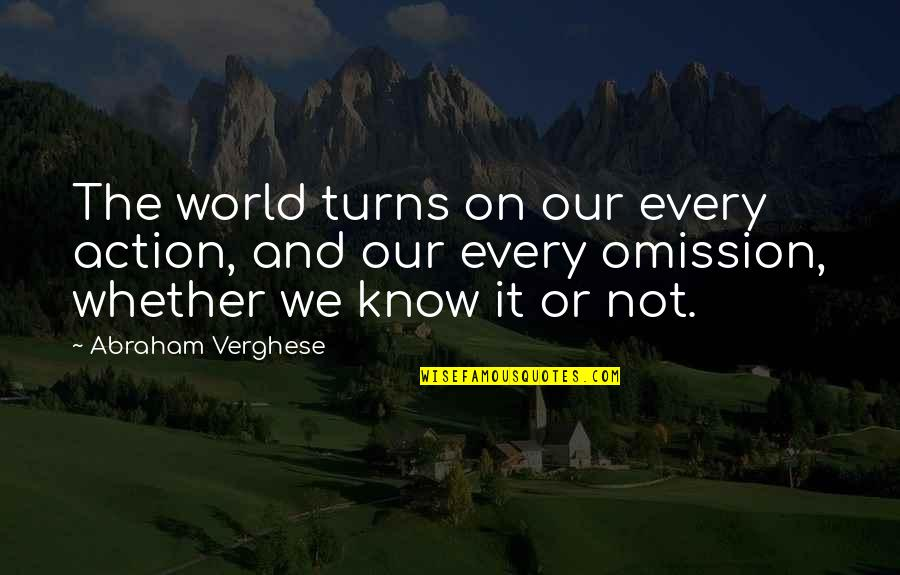 Omission Quotes By Abraham Verghese: The world turns on our every action, and