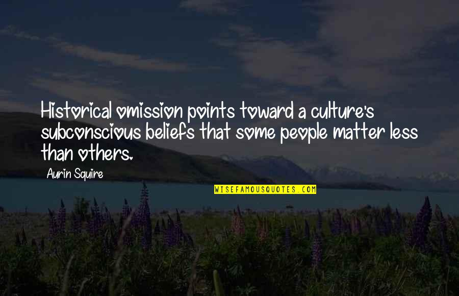Omission Quotes By Aurin Squire: Historical omission points toward a culture's subconscious beliefs