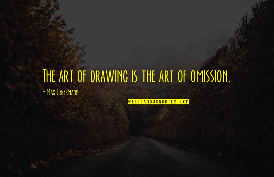 Omission Quotes By Max Liebermann: The art of drawing is the art of