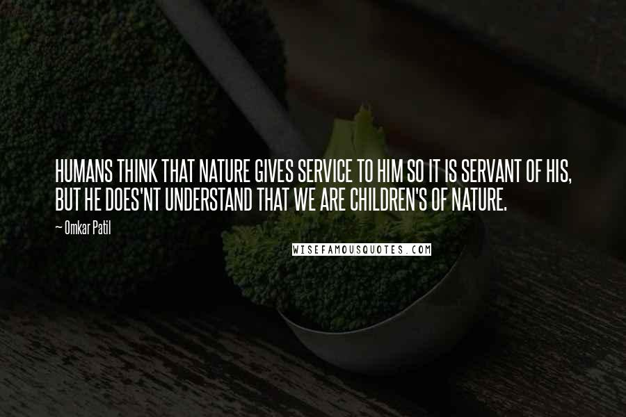 Omkar Patil quotes: HUMANS THINK THAT NATURE GIVES SERVICE TO HIM SO IT IS SERVANT OF HIS, BUT HE DOES'NT UNDERSTAND THAT WE ARE CHILDREN'S OF NATURE.