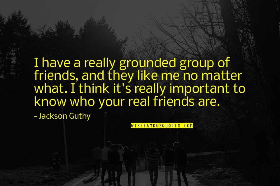 Omygod Quotes By Jackson Guthy: I have a really grounded group of friends,
