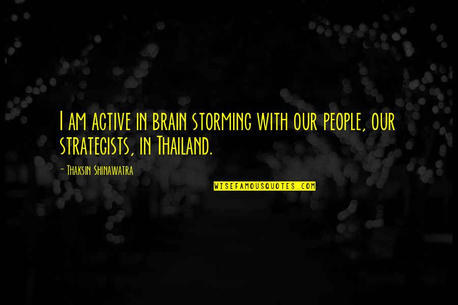 Omygod Quotes By Thaksin Shinawatra: I am active in brain storming with our