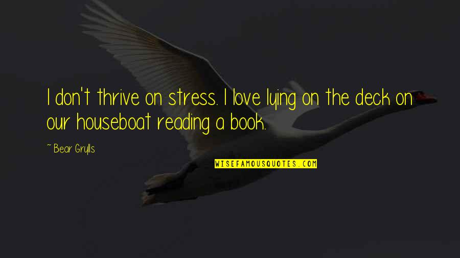 On Deck Quotes By Bear Grylls: I don't thrive on stress. I love lying