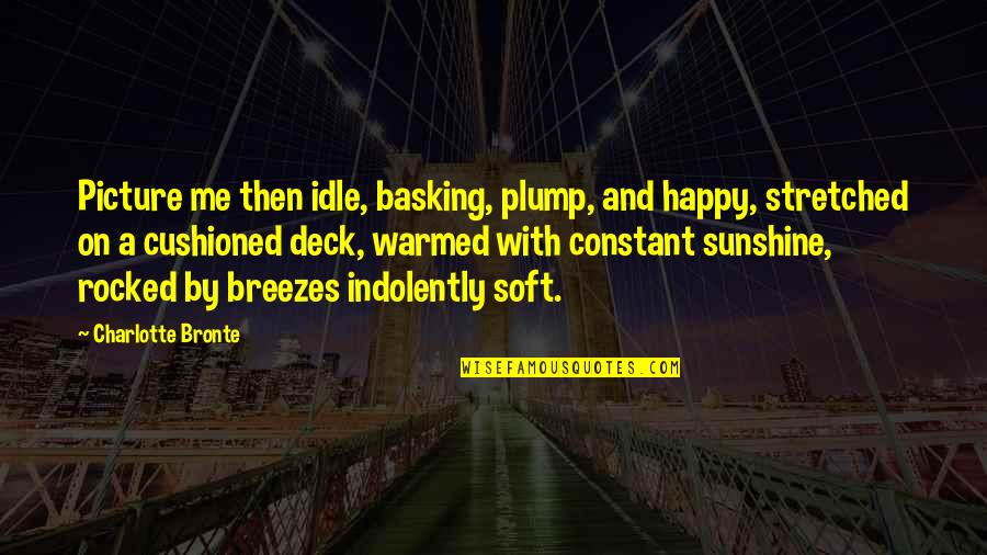 On Deck Quotes By Charlotte Bronte: Picture me then idle, basking, plump, and happy,