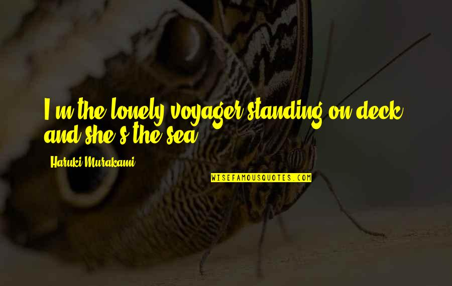 On Deck Quotes By Haruki Murakami: I'm the lonely voyager standing on deck, and