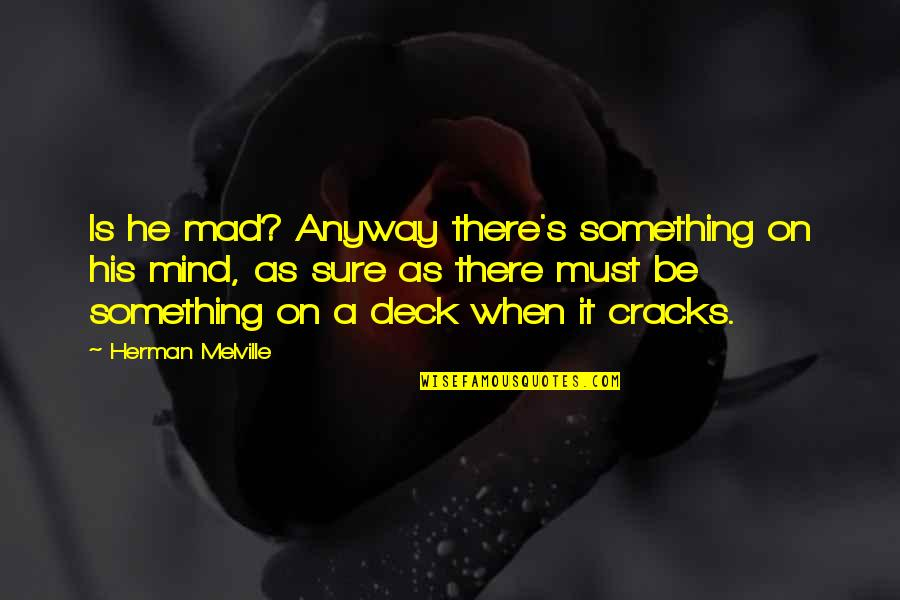 On Deck Quotes By Herman Melville: Is he mad? Anyway there's something on his