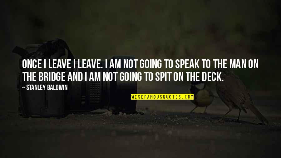 On Deck Quotes By Stanley Baldwin: Once I leave I leave. I am not