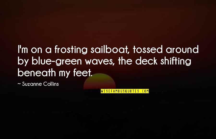 On Deck Quotes By Suzanne Collins: I'm on a frosting sailboat, tossed around by