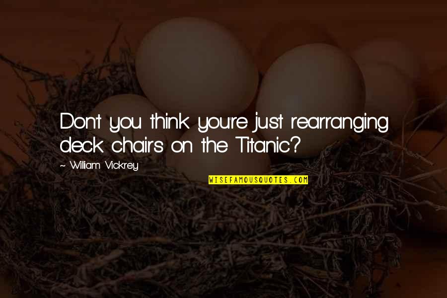 On Deck Quotes By William Vickrey: Don't you think you're just rearranging deck chairs