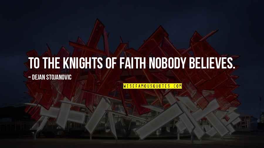 On Modern Servitude Quotes By Dejan Stojanovic: To the knights of faith nobody believes.