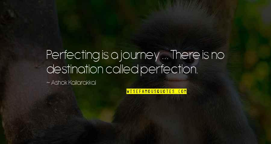 On This Journey Called Life Quotes By Ashok Kallarakkal: Perfecting is a journey ... There is no