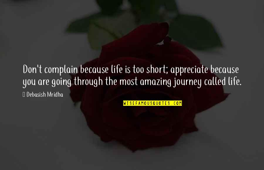 On This Journey Called Life Quotes By Debasish Mridha: Don't complain because life is too short; appreciate