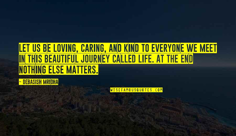 On This Journey Called Life Quotes By Debasish Mridha: Let us be loving, caring, and kind to