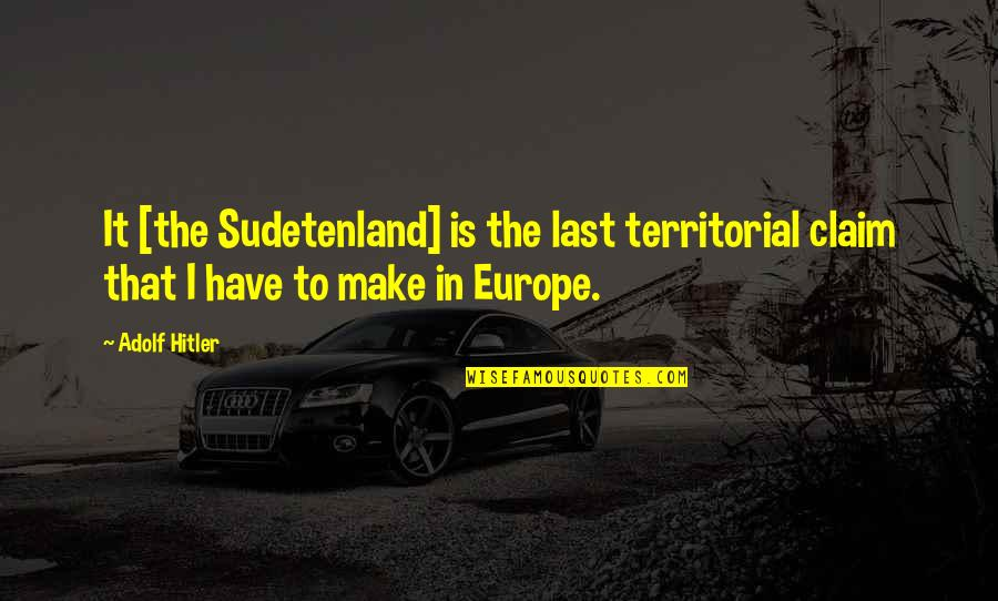 Onbereikbaar Quotes By Adolf Hitler: It [the Sudetenland] is the last territorial claim