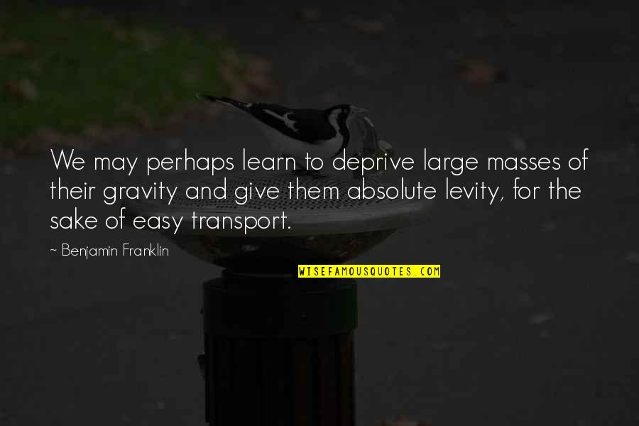 Onbereikbaar Quotes By Benjamin Franklin: We may perhaps learn to deprive large masses