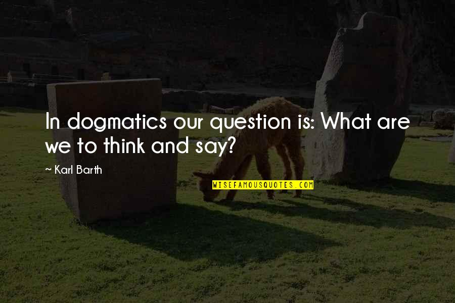 Onbereikbaar Quotes By Karl Barth: In dogmatics our question is: What are we