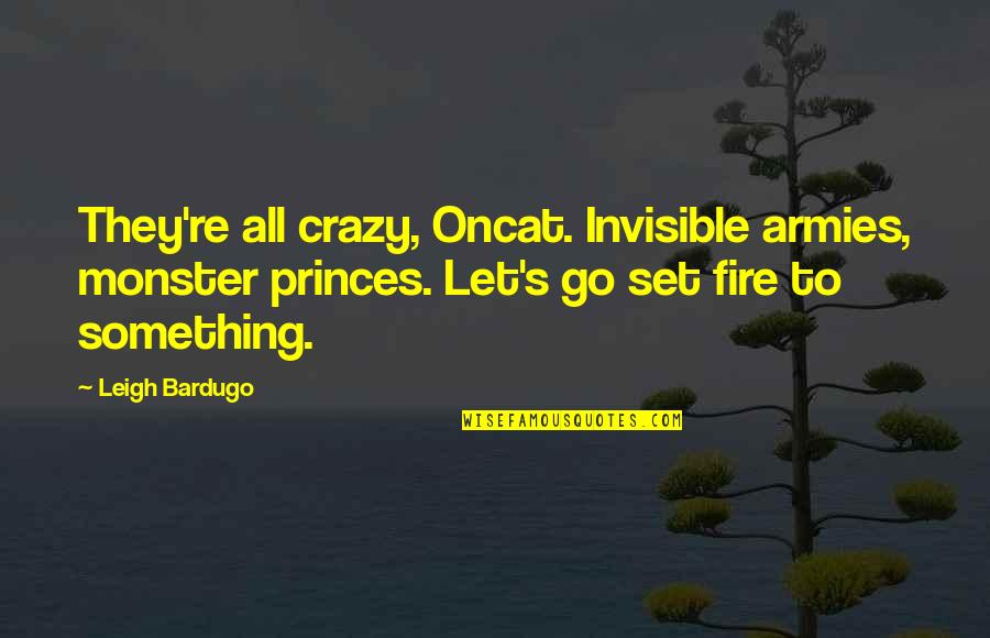 Oncat Quotes By Leigh Bardugo: They're all crazy, Oncat. Invisible armies, monster princes.