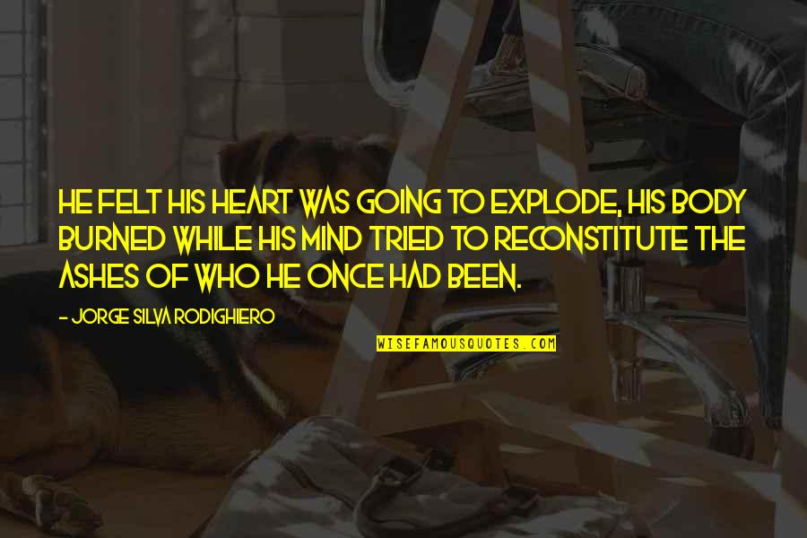 Once Burned Quotes By Jorge Silva Rodighiero: He felt his heart was going to explode,