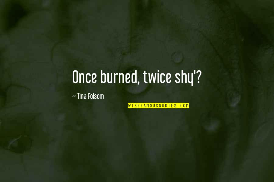 Once Burned Quotes By Tina Folsom: Once burned, twice shy'?