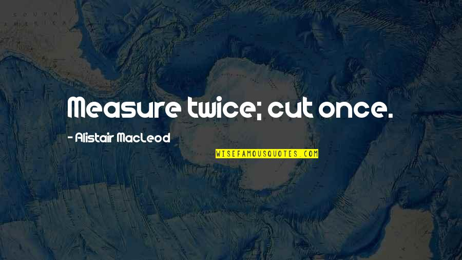 Once I Cut You Off Quotes By Alistair MacLeod: Measure twice; cut once.