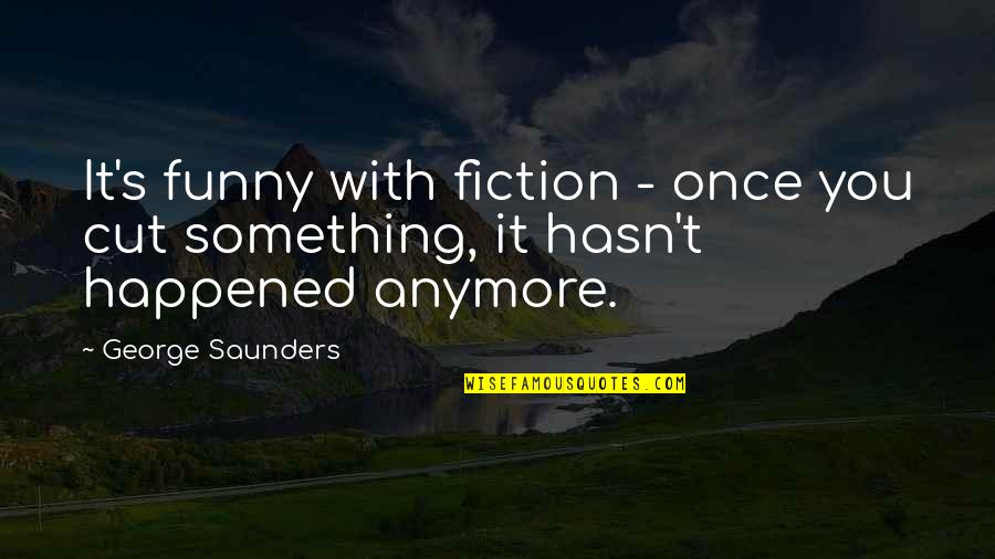 Once I Cut You Off Quotes By George Saunders: It's funny with fiction - once you cut