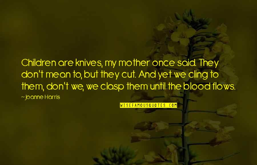 Once I Cut You Off Quotes By Joanne Harris: Children are knives, my mother once said. They