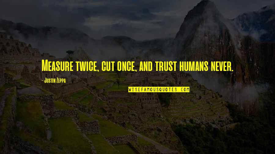 Once I Cut You Off Quotes By Justin Zeppa: Measure twice, cut once, and trust humans never.