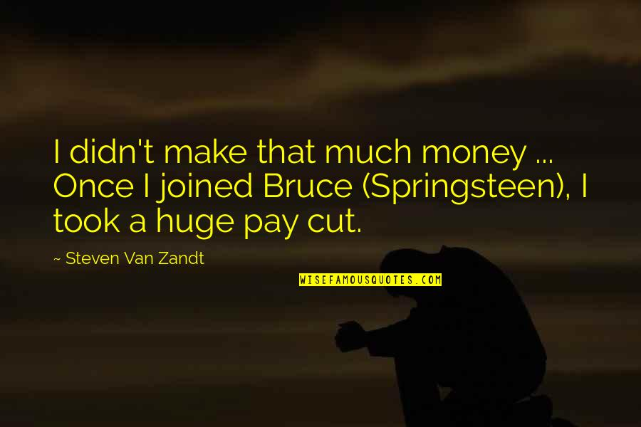 Once I Cut You Off Quotes By Steven Van Zandt: I didn't make that much money ... Once