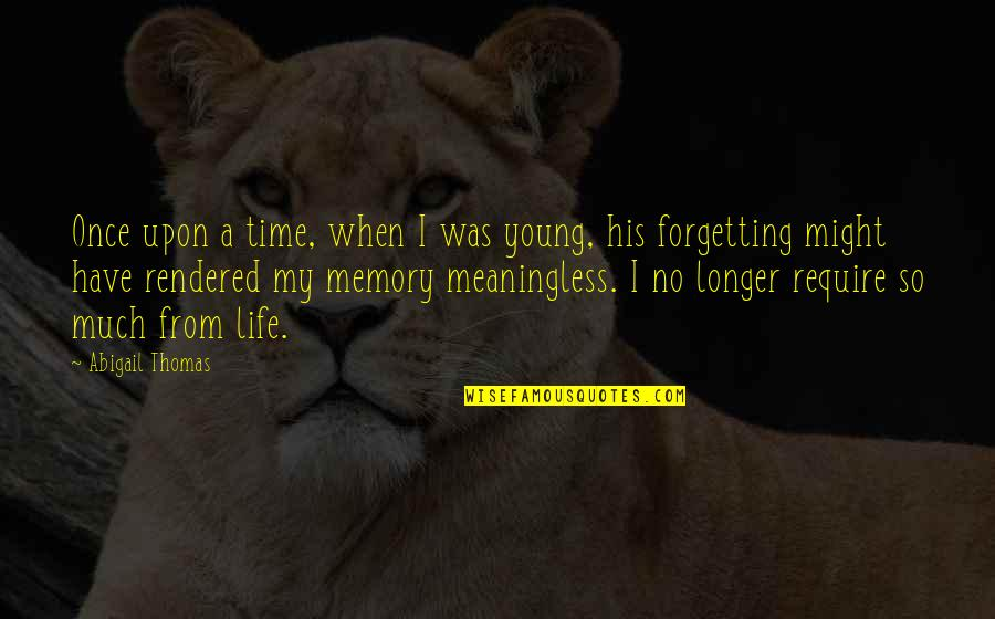 Once I Was Young Quotes By Abigail Thomas: Once upon a time, when I was young,