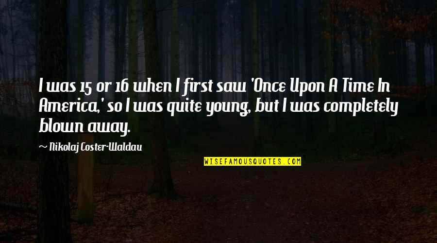 Once I Was Young Quotes By Nikolaj Coster-Waldau: I was 15 or 16 when I first