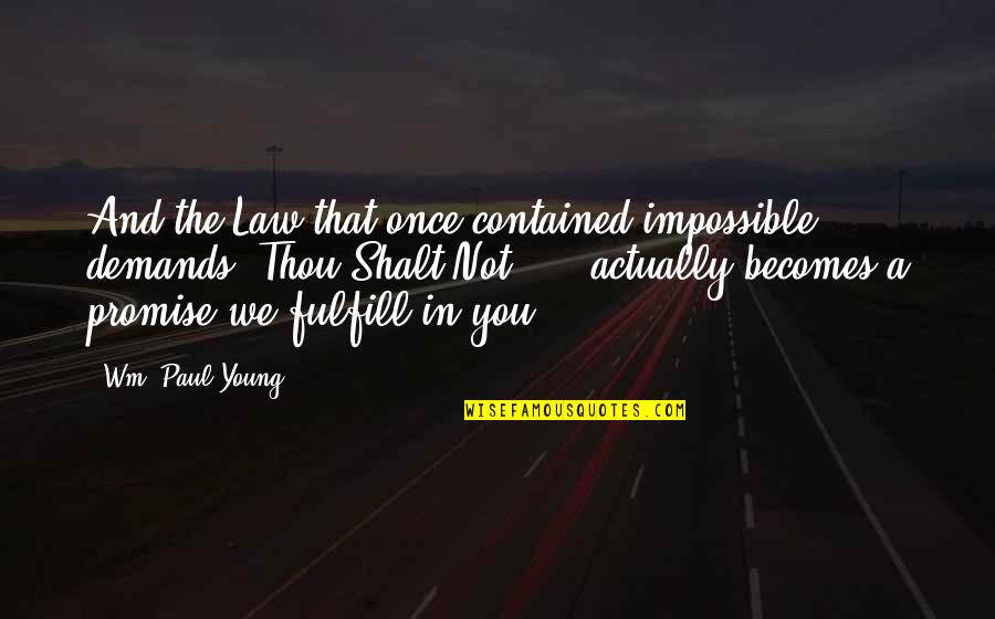 Once I Was Young Quotes By Wm. Paul Young: And the Law that once contained impossible demands