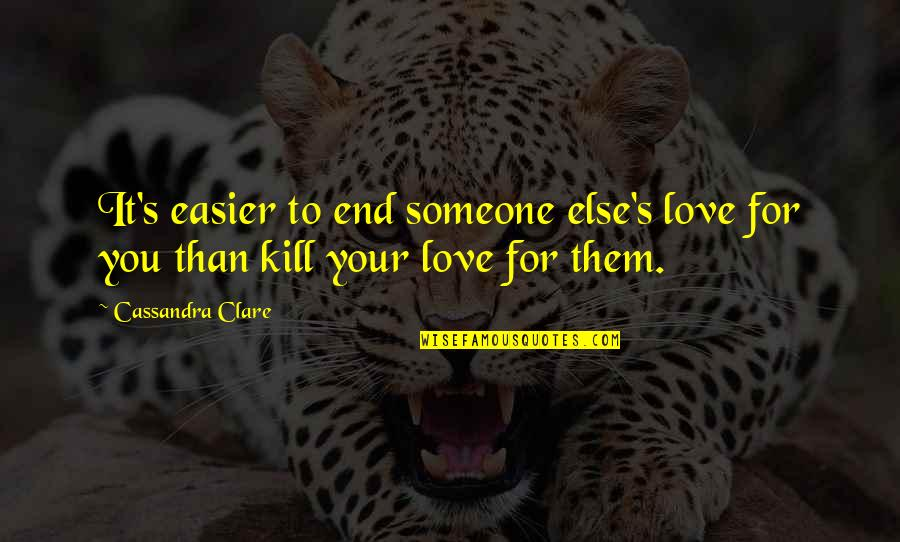 Once In A Lifetime Moments Quotes By Cassandra Clare: It's easier to end someone else's love for