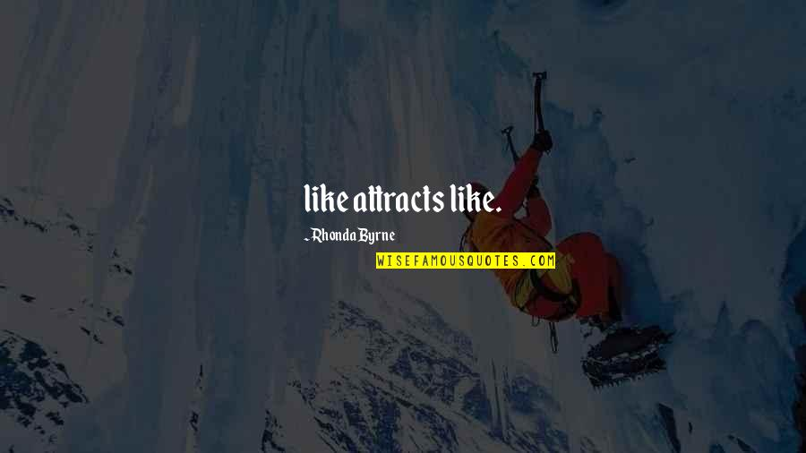 Once In A Lifetime Moments Quotes By Rhonda Byrne: like attracts like.