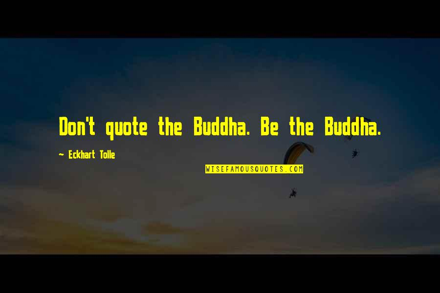 Once In Awhile Funny Quotes By Eckhart Tolle: Don't quote the Buddha. Be the Buddha.
