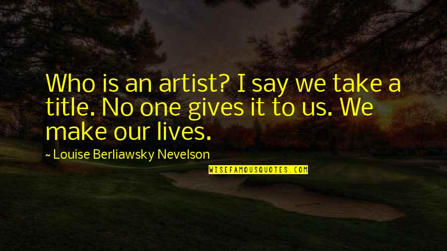 Once In Awhile Funny Quotes By Louise Berliawsky Nevelson: Who is an artist? I say we take