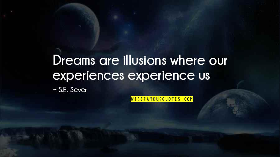 Once In Awhile Funny Quotes By S.E. Sever: Dreams are illusions where our experiences experience us