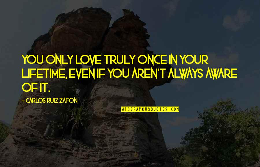Once In Lifetime Quotes By Carlos Ruiz Zafon: You only love truly once in your lifetime,