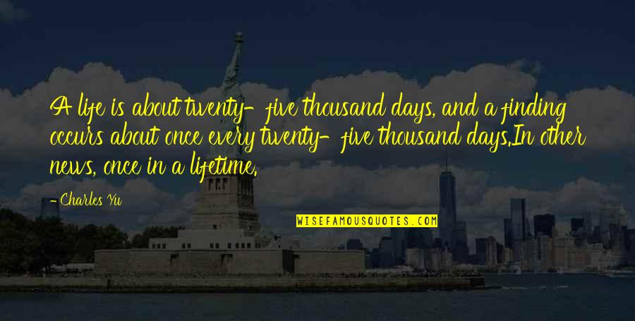 Once In Lifetime Quotes By Charles Yu: A life is about twenty-five thousand days, and