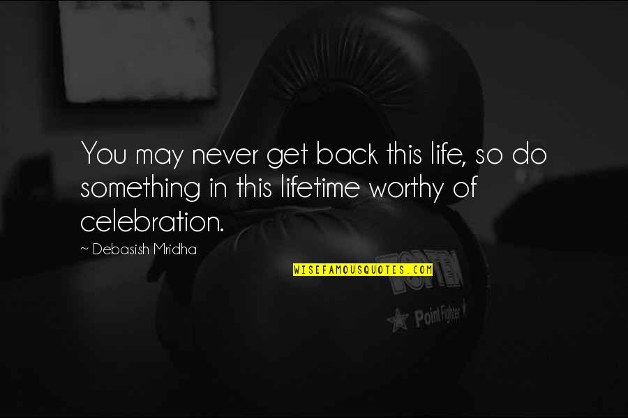 Once In Lifetime Quotes By Debasish Mridha: You may never get back this life, so