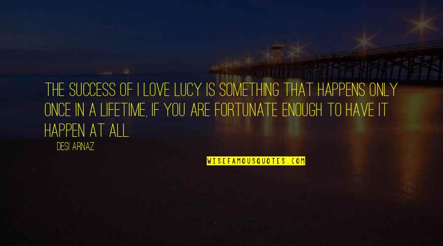 Once In Lifetime Quotes By Desi Arnaz: The success of I Love Lucy is something