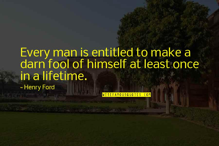 Once In Lifetime Quotes By Henry Ford: Every man is entitled to make a darn